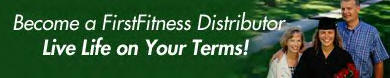 Become A FirstFitness Distributor Today  ...  Live Life On Your Terms  !!